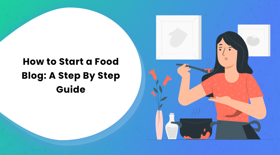 How to Start a Food Blog: A Step By Step Guide
